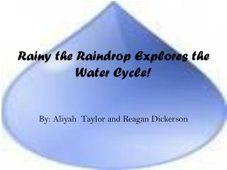 Rainy the Raindrop Explores the Water Cycle!  By: Aliyah  Taylor and Reagan Dickerson