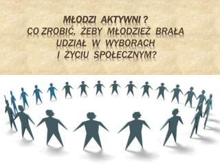 Młodzi  aktywni ?  Co zrobić,  żeby  młodzież  brała udział  w  wyborach  i  życiu  społecznym?