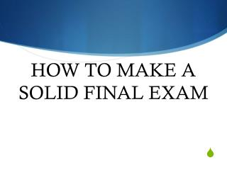 HOW TO MAKE A SOLID FINAL EXAM