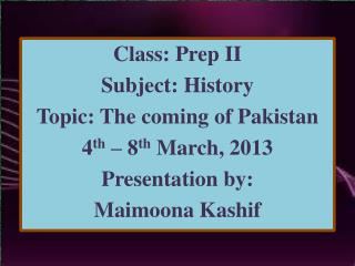 Class: Prep II Subject: History Topic: The coming of Pakistan 4 th  – 8 th  March, 2013