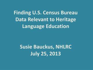 Finding U.S. Census Bureau  Data  Relevant to Heritage Language Education Susie  Bauckus, NHLRC