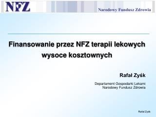 Finansowanie przez NFZ terapii lekowych wysoce kosztownych  Rafal Zysk  Departament Gospodarki Lekami Narodowy Fundusz Z