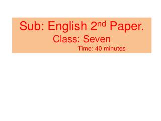 Sub: English 2 nd  Paper. Class: Seven Time: 40 minutes