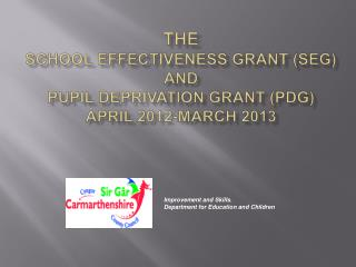 The SCHOOL EFFECTIVENESS GRANT (SEG) and PUPIL DEPRIVATION GRANT (PDG) April 2012-March 2013