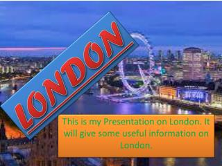 This is my Presentation on London. It will give some useful information  on London.