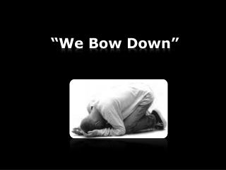 """We Bow Down"""