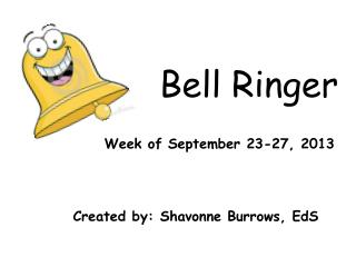 Bell Ringer  Week of September 23-27, 2013 Created by:  Shavonne  Burrows,  EdS