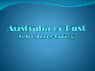 Australia or Bust By Kim Penney- Lupinski