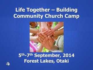 Life Together – Building Community Church Camp 5 th -7 th  September, 2014 Forest Lakes,  Otaki
