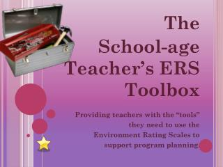 "The  School-age Teacher's ERS Toolbox Providing teachers with the ""tools""  they need to use the"