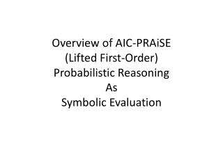 Overview  of AIC- PRAiSE (Lifted First-Order) Probabilistic Reasoning As Symbolic Evaluation