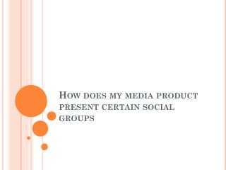 How does my media product present certain social groups