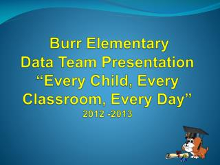 "Burr Elementary Data Team Presentation ""Every Child, Every Classroom, Every Day"" 2012 -2013"