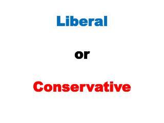 Liberal o r Conservative