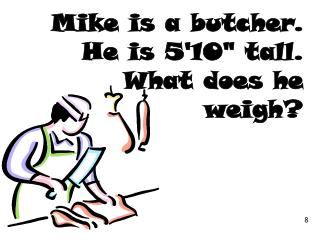 "Mike is a butcher. He is 5'10"" tall. What does he weigh?"