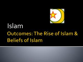 Outcomes: The Rise of Islam & Beliefs of Islam