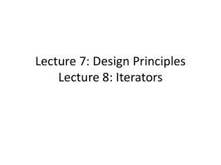 Lecture 7: Design Principles Lecture 8: Iterators