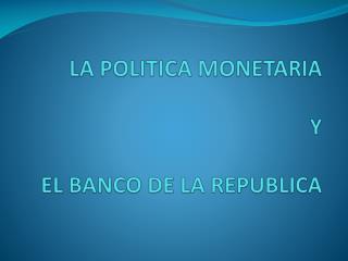 LA POLITICA MONETARIA  Y  EL BANCO DE LA REPUBLICA