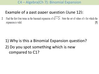 Example of a past paper question (June 12): 1) Why is this a Binomial Expansion question?