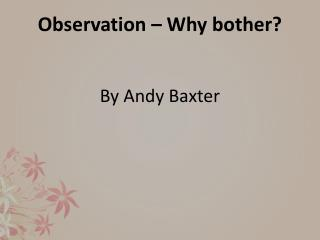 Observation – Why bother? By  Andy  Baxter