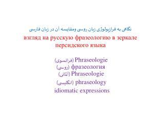 Phraseologie  (فرانسوی)  фразеология  (روسی) Phraseologie  (آلمانی)   phraseology (انگلیسی)