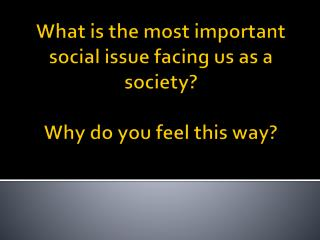 What is the most important social issue facing us as a society? Why do you feel this way?