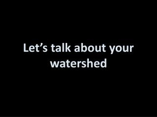 Let's talk about your watershed