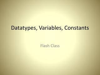 Datatypes , Variables, Constants