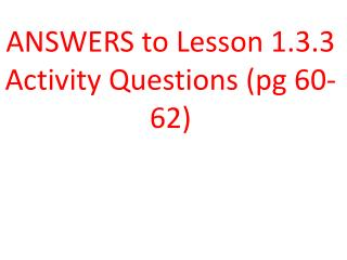 ANSWERS to Lesson  1.3.3  Activity  Questions ( pg  60-62)
