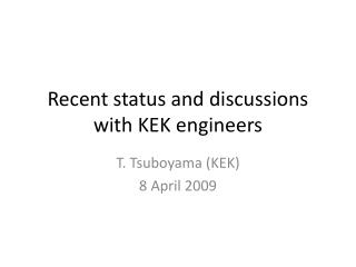 Recent status and discussions with KEK engineers