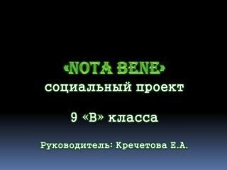 « Nota  Bene » социальный проект 9 «В» класса Руководитель: Кречетова Е.А.