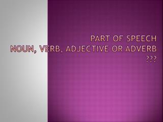PART of SPEECH NOUN, VERB, ADJECTIVE or ADVERB ???
