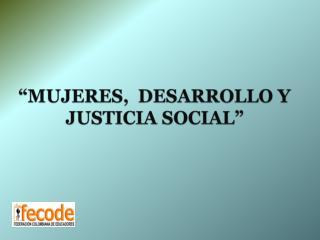 """""""MUJERES,  DESARROLLO Y JUSTICIA SOCIAL"""""""