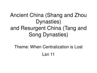 Ancient China Shang and Zhou Dynasties and Resurgent China Tang and Song Dynasties  Theme: When Centralization is Lost