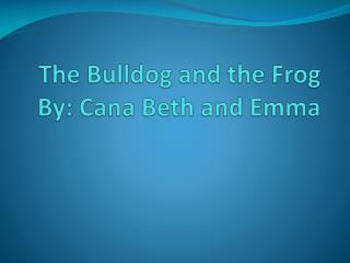 The Bulldog and the Frog By: Cana Beth and Emma