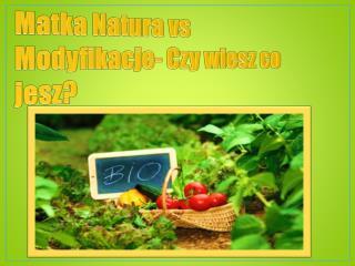 Matka Natura vs Modyfikacje- Czy wiesz co jesz?