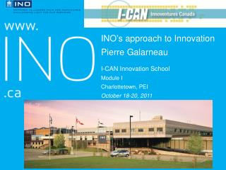 INO's approach  to Innovation Pierre  Galarneau I-CAN Innovation  School Module I