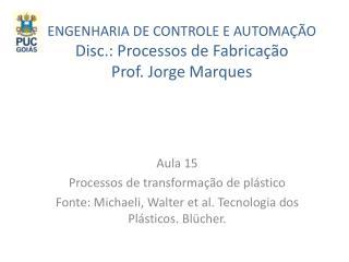ENGENHARIA DE  CONTROLE E AUTOMAÇÃO Disc .: Processos de  Fabricação Prof.  Jorge Marques