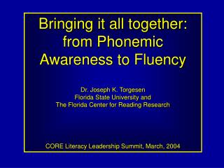 Bringing it all together: from Phonemic Awareness to Fluency   Dr. Joseph K. Torgesen Florida State University and  The