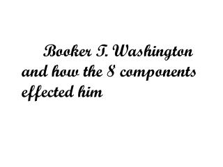 Booker T. Washington and how the 8 components effected him