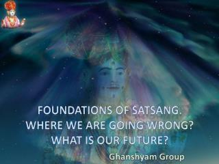 Foundations of  Satsang . Where WE are going wrong? What is our future?