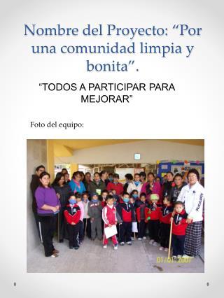 """Nombre del Proyecto: """"Por una comunidad limpia y bonita""""."""