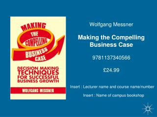 Wolfgang Messner Making the Compelling Business Case 9781137340566 £24.99