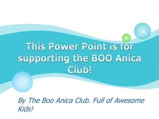 This Power Point is for supporting the BOO Anica Club!