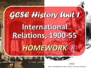 GCSE History Unit 1 International Relations, 1900-55 HOMEWORK