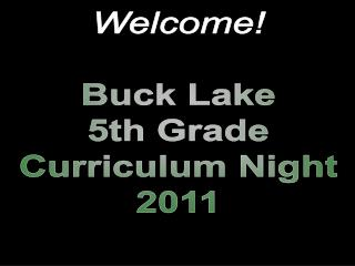 Welcome! Buck Lake 5th Grade Curriculum Night 2011