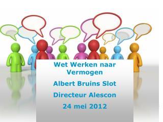 Wet Werken naar Vermogen Albert Bruins Slot Directeur Alescon 24 mei 2012