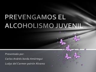 PREVENGAMOS EL ALCOHOLISMO JUVENIL