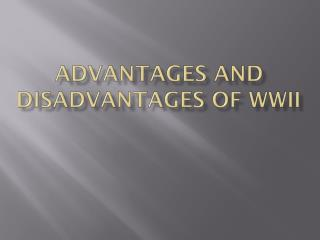 Advantages and Disadvantages of WWII