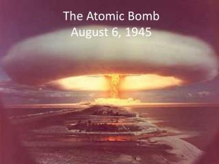 The Atomic Bomb August 6, 1945